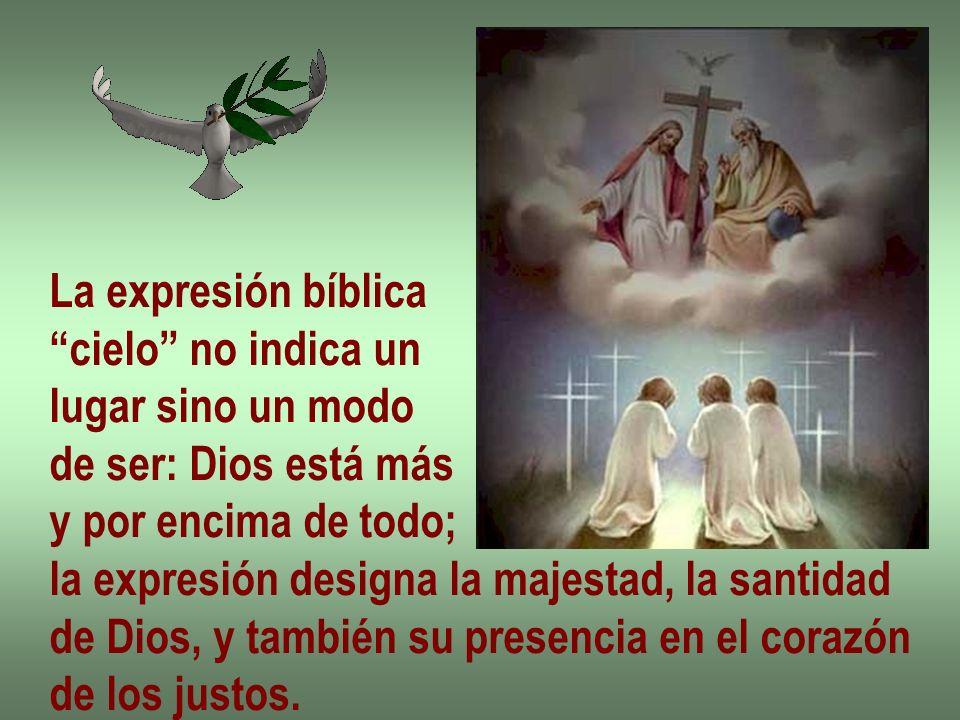 La expresión bíblica cielo no indica un. lugar sino un modo. de ser: Dios está más. y por encima de todo;