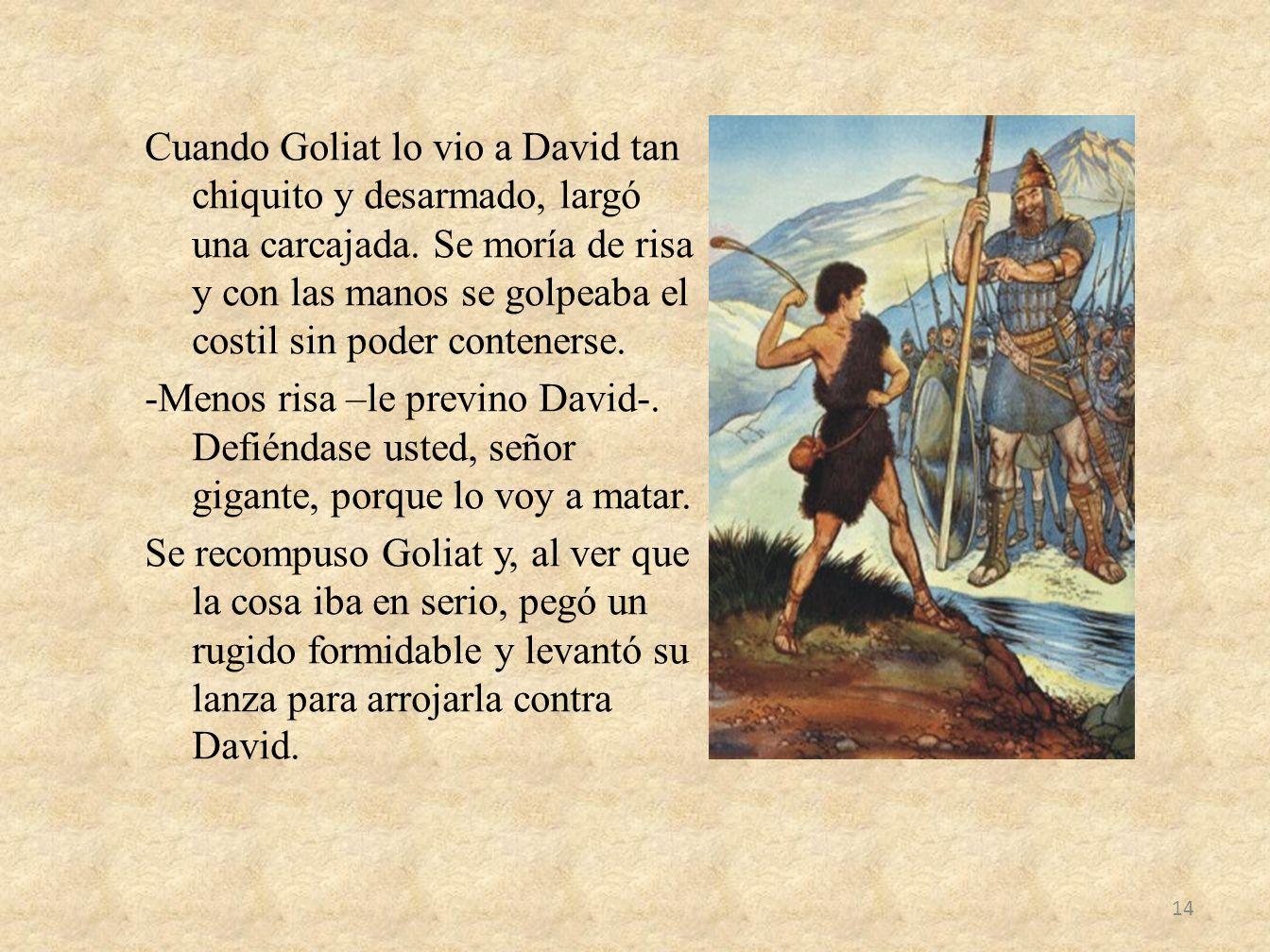 Cuando Goliat lo vio a David tan chiquito y desarmado, largó una carcajada.