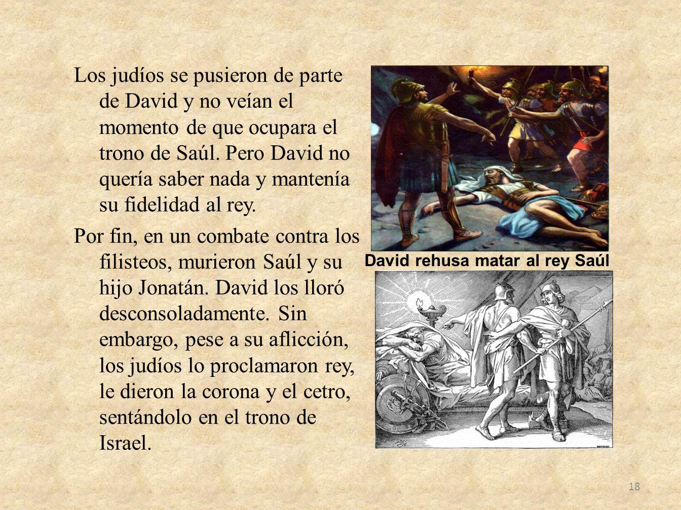 Los judíos se pusieron de parte de David y no veían el momento de que ocupara el trono de Saúl. Pero David no quería saber nada y mantenía su fidelidad al rey. Por fin, en un combate contra los filisteos, murieron Saúl y su hijo Jonatán. David los lloró desconsoladamente. Sin embargo, pese a su aflicción, los judíos lo proclamaron rey, le dieron la corona y el cetro, sentándolo en el trono de Israel.