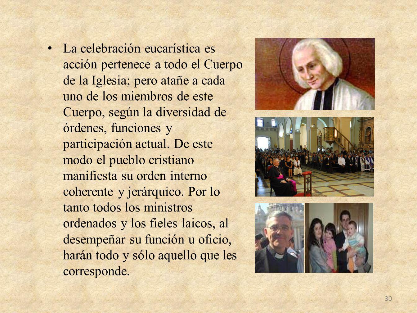 La celebración eucarística es acción pertenece a todo el Cuerpo de la Iglesia; pero atañe a cada uno de los miembros de este Cuerpo, según la diversidad de órdenes, funciones y participación actual.