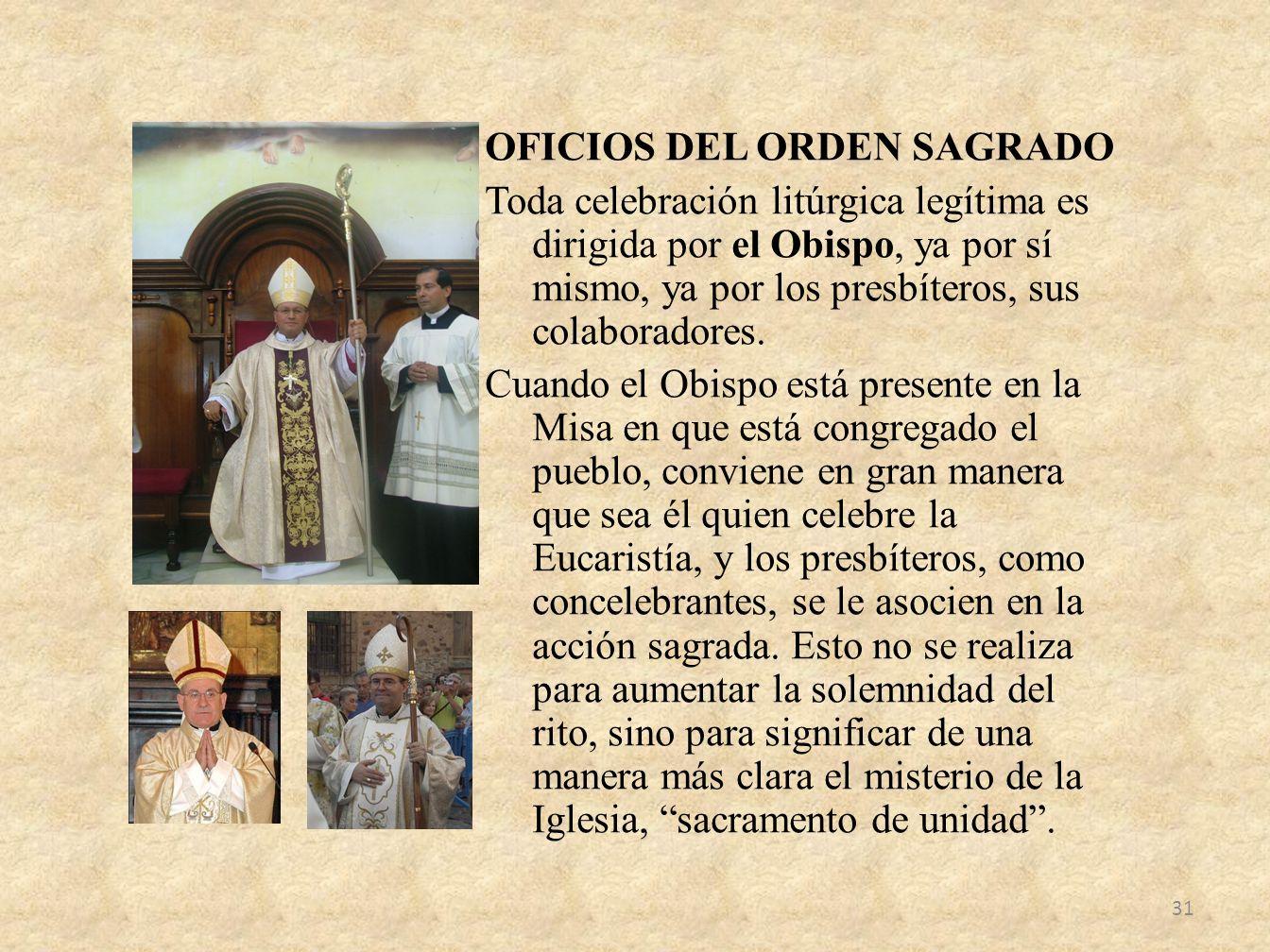 OFICIOS DEL ORDEN SAGRADO Toda celebración litúrgica legítima es dirigida por el Obispo, ya por sí mismo, ya por los presbíteros, sus colaboradores.