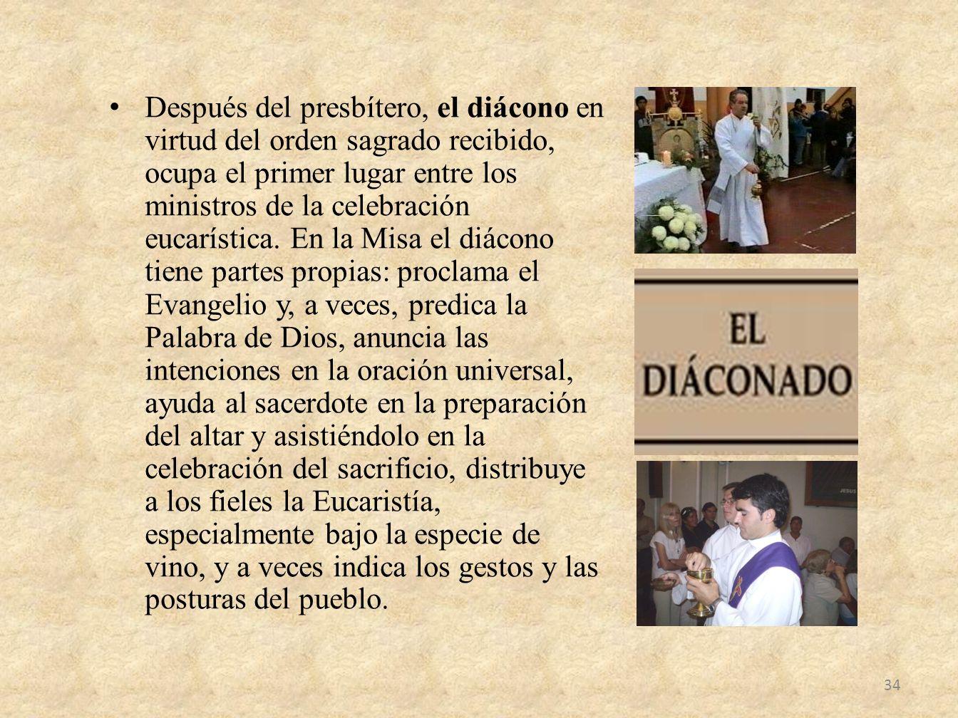Después del presbítero, el diácono en virtud del orden sagrado recibido, ocupa el primer lugar entre los ministros de la celebración eucarística.