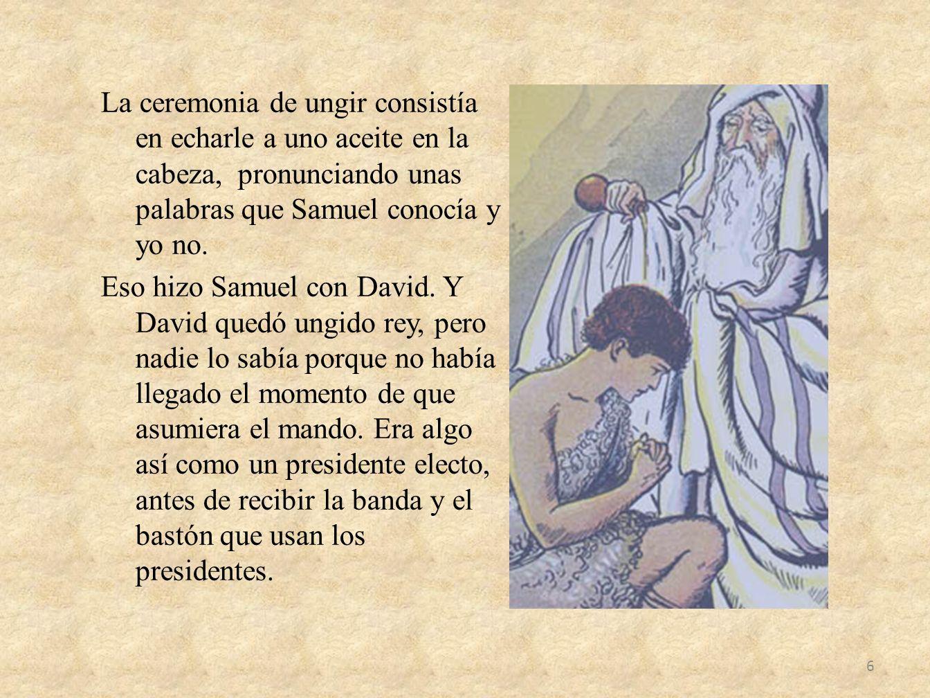 La ceremonia de ungir consistía en echarle a uno aceite en la cabeza, pronunciando unas palabras que Samuel conocía y yo no.