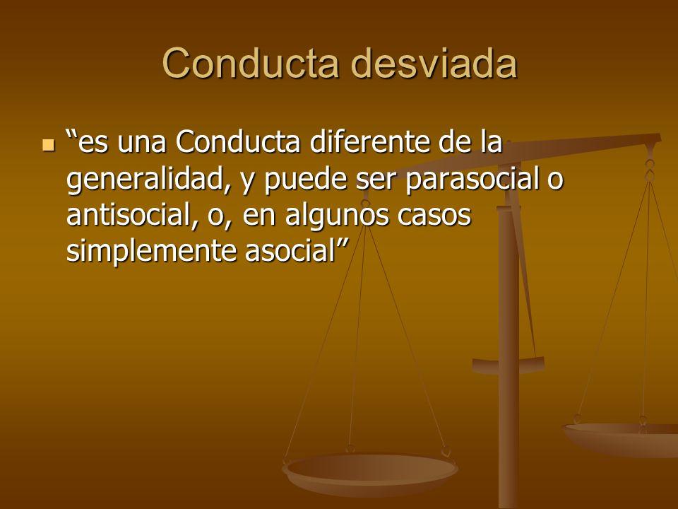 Conducta desviada es una Conducta diferente de la generalidad, y puede ser parasocial o antisocial, o, en algunos casos simplemente asocial