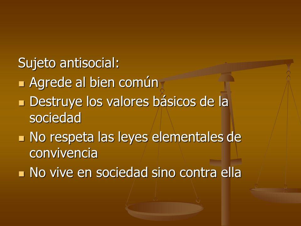 Sujeto antisocial: Agrede al bien común. Destruye los valores básicos de la sociedad. No respeta las leyes elementales de convivencia.