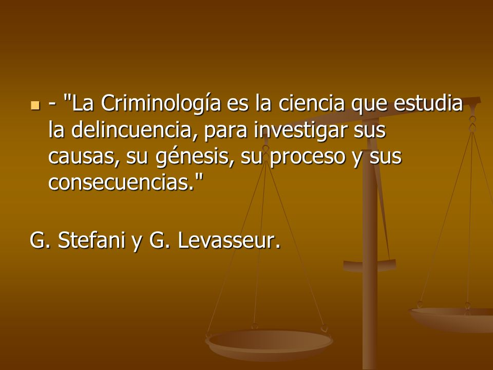 - La Criminología es la ciencia que estudia la delincuencia, para investigar sus causas, su génesis, su proceso y sus consecuencias.