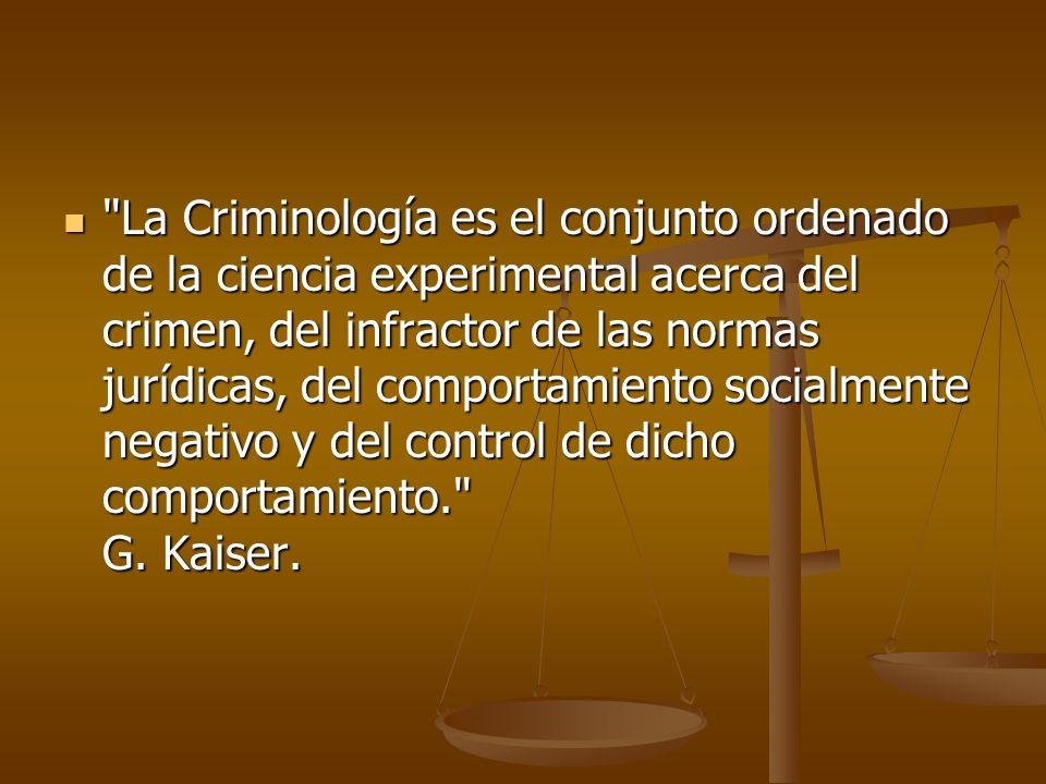 La Criminología es el conjunto ordenado de la ciencia experimental acerca del crimen, del infractor de las normas jurídicas, del comportamiento socialmente negativo y del control de dicho comportamiento. G.
