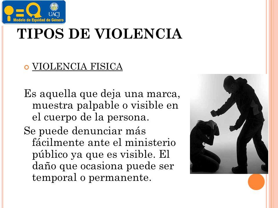 TIPOS DE VIOLENCIA VIOLENCIA FISICA. Es aquella que deja una marca, muestra palpable o visible en el cuerpo de la persona.