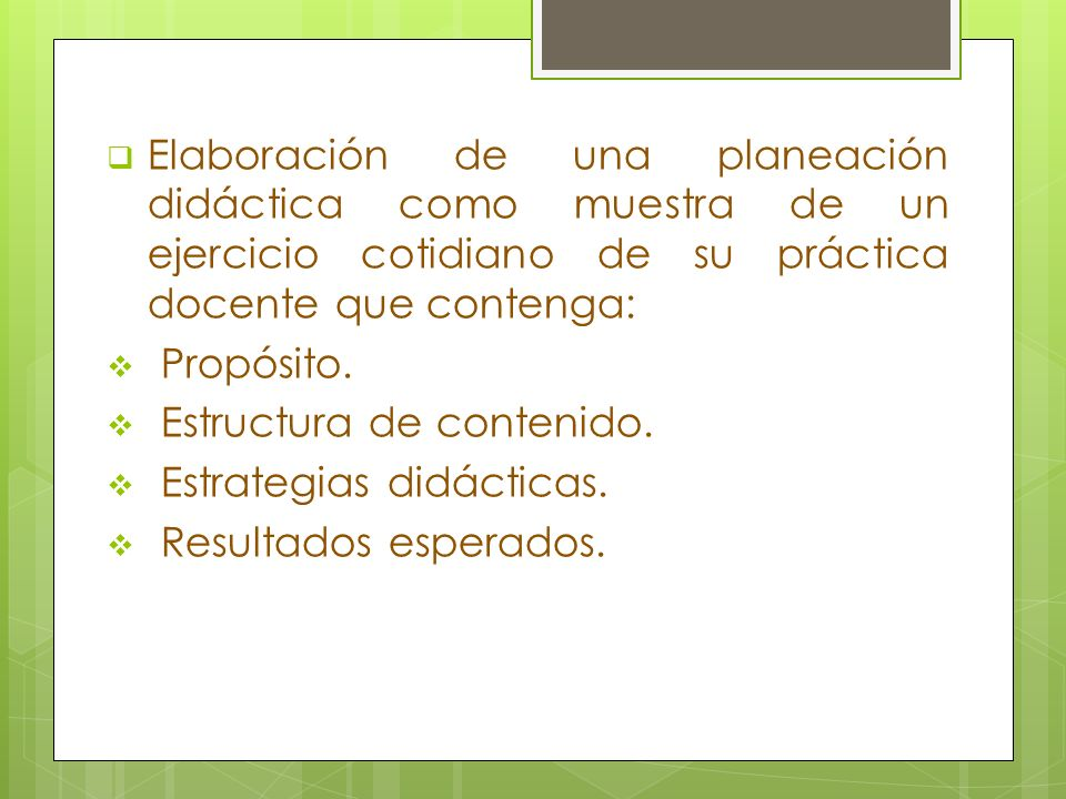 Elaboración de una planeación didáctica como muestra de un ejercicio cotidiano de su práctica docente que contenga: