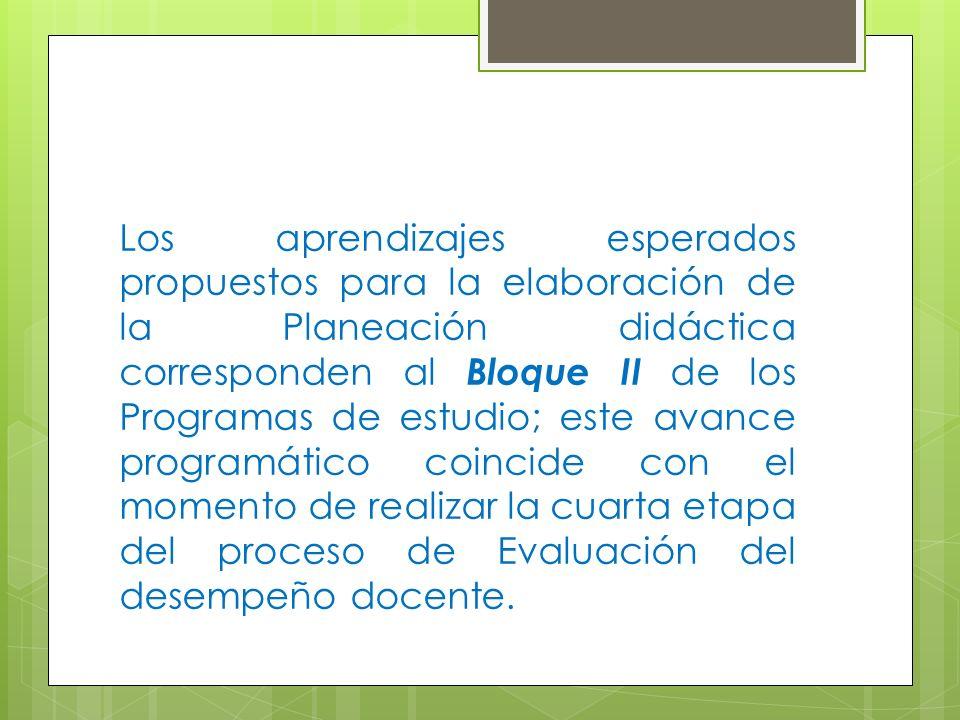 Los aprendizajes esperados propuestos para la elaboración de la Planeación didáctica corresponden al Bloque II de los Programas de estudio; este avance programático coincide con el momento de realizar la cuarta etapa del proceso de Evaluación del desempeño docente.
