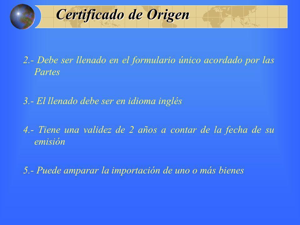 Certificado de Origen 2.- Debe ser llenado en el formulario único acordado por las Partes. 3.- El llenado debe ser en idioma inglés.