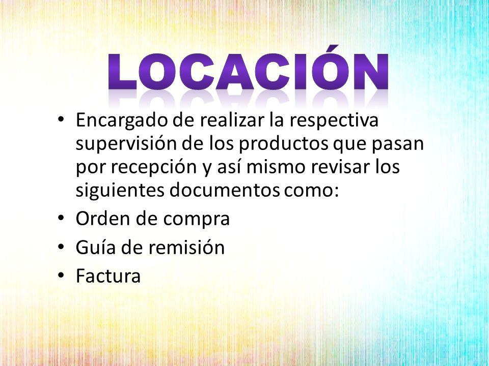 locación Encargado de realizar la respectiva supervisión de los productos que pasan por recepción y así mismo revisar los siguientes documentos como: