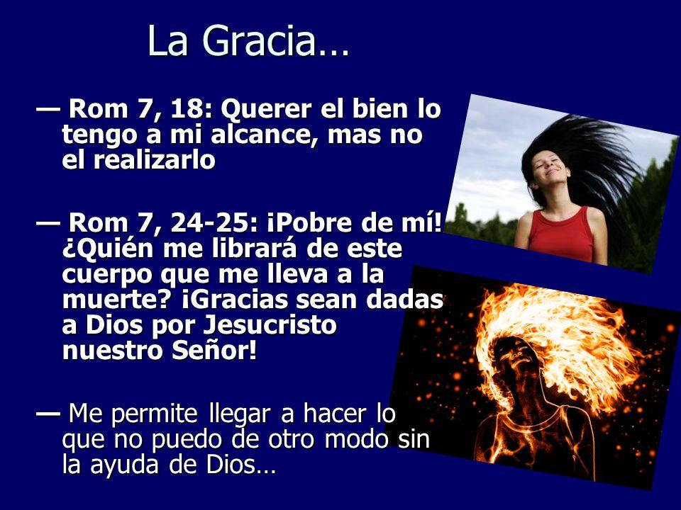 La Gracia… — Rom 7, 18: Querer el bien lo tengo a mi alcance, mas no el realizarlo.