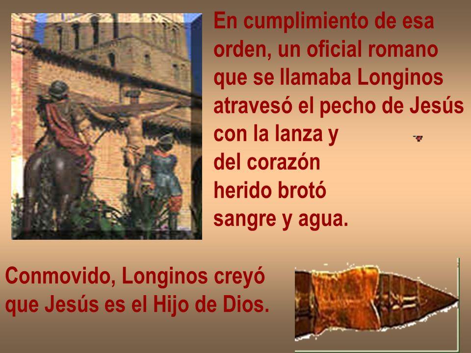 En cumplimiento de esa orden, un oficial romano. que se llamaba Longinos. atravesó el pecho de Jesús.