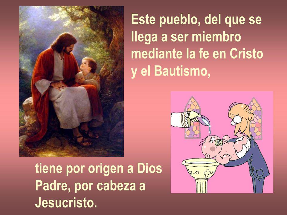 Este pueblo, del que se llega a ser miembro. mediante la fe en Cristo. y el Bautismo, tiene por origen a Dios.