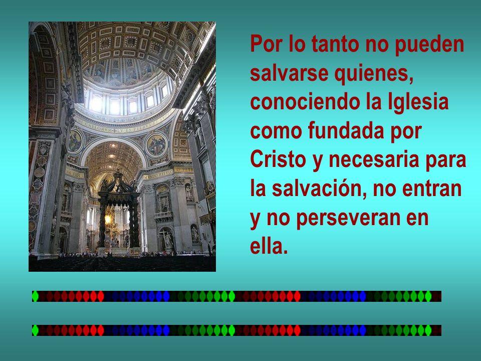 Por lo tanto no pueden salvarse quienes, conociendo la Iglesia. como fundada por. Cristo y necesaria para.
