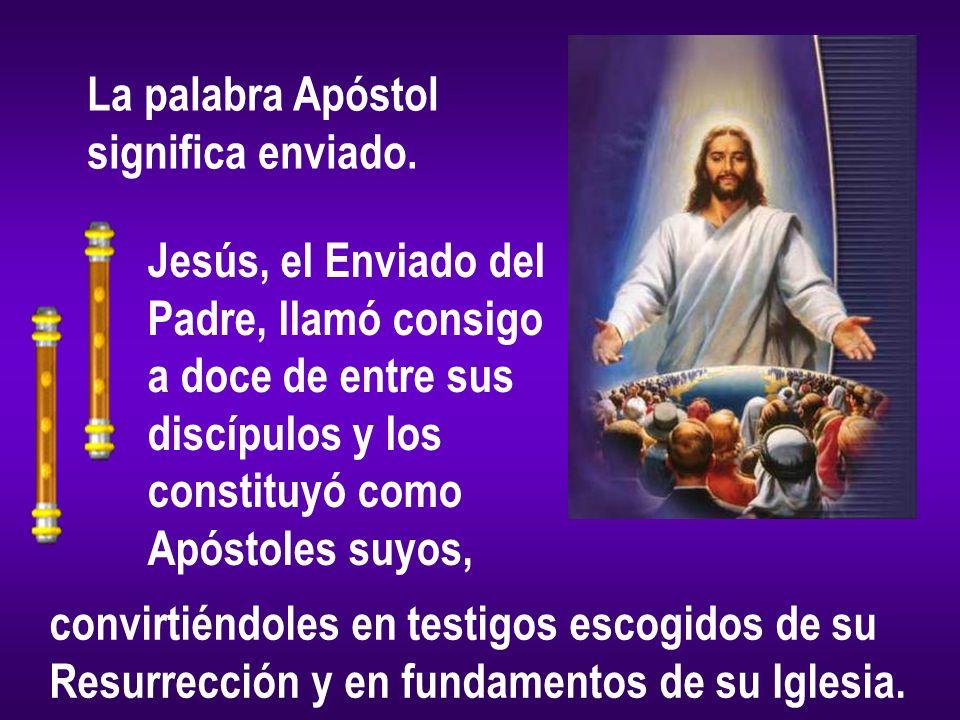 La palabra Apóstol significa enviado. Jesús, el Enviado del. Padre, llamó consigo. a doce de entre sus.