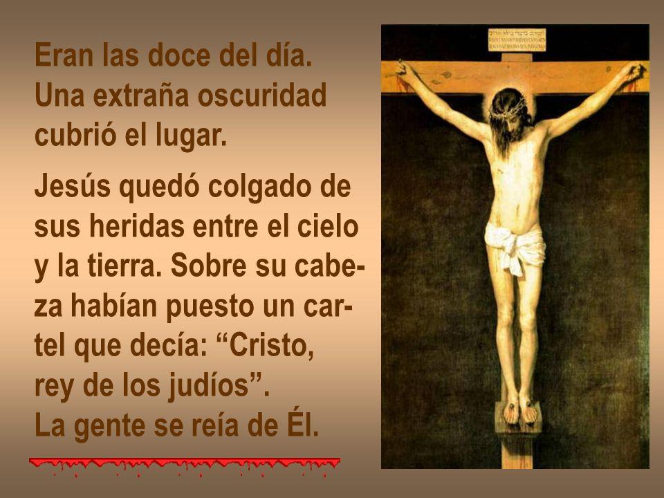 Eran las doce del día. Una extraña oscuridad. cubrió el lugar. Jesús quedó colgado de. sus heridas entre el cielo.