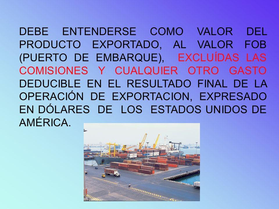 DEBE ENTENDERSE COMO VALOR DEL PRODUCTO EXPORTADO, AL VALOR FOB (PUERTO DE EMBARQUE), EXCLUÍDAS LAS COMISIONES Y CUALQUIER OTRO GASTO DEDUCIBLE EN EL RESULTADO FINAL DE LA OPERACIÓN DE EXPORTACION, EXPRESADO EN DÓLARES DE LOS ESTADOS UNIDOS DE AMÉRICA.