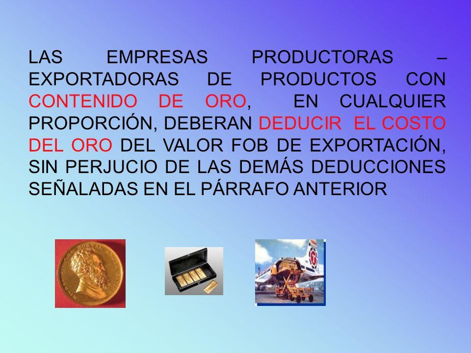 LAS EMPRESAS PRODUCTORAS – EXPORTADORAS DE PRODUCTOS CON CONTENIDO DE ORO, EN CUALQUIER PROPORCIÓN, DEBERAN DEDUCIR EL COSTO DEL ORO DEL VALOR FOB DE EXPORTACIÓN, SIN PERJUCIO DE LAS DEMÁS DEDUCCIONES SEÑALADAS EN EL PÁRRAFO ANTERIOR