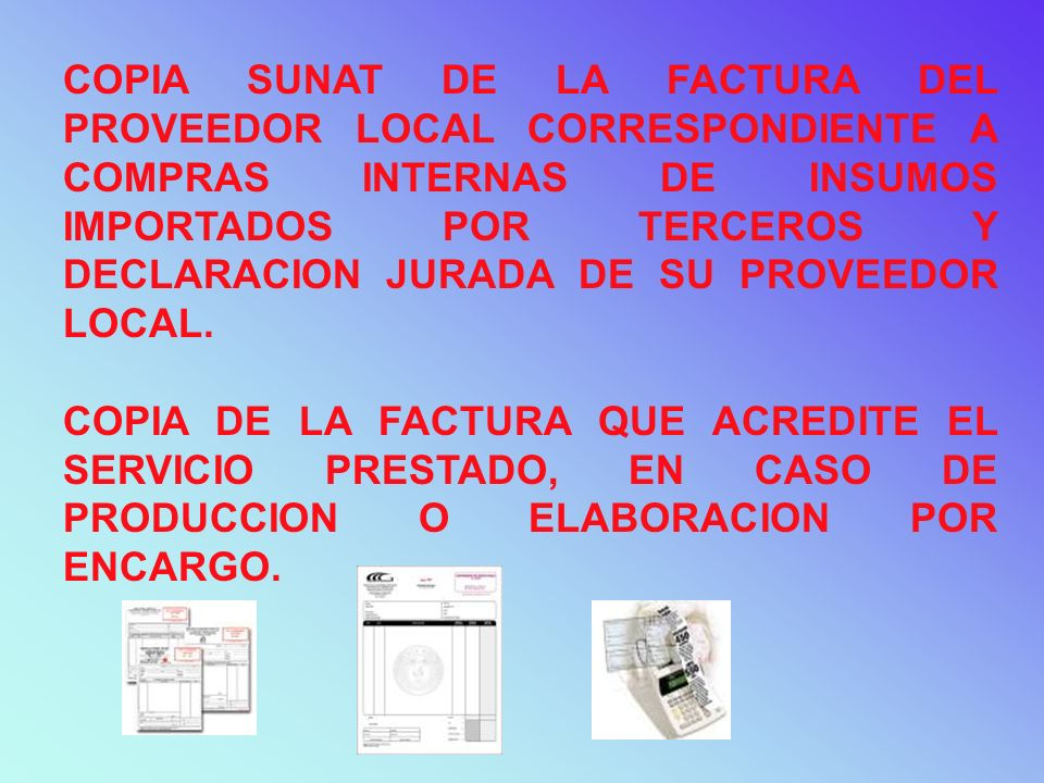 COPIA SUNAT DE LA FACTURA DEL PROVEEDOR LOCAL CORRESPONDIENTE A COMPRAS INTERNAS DE INSUMOS IMPORTADOS POR TERCEROS Y DECLARACION JURADA DE SU PROVEEDOR LOCAL.