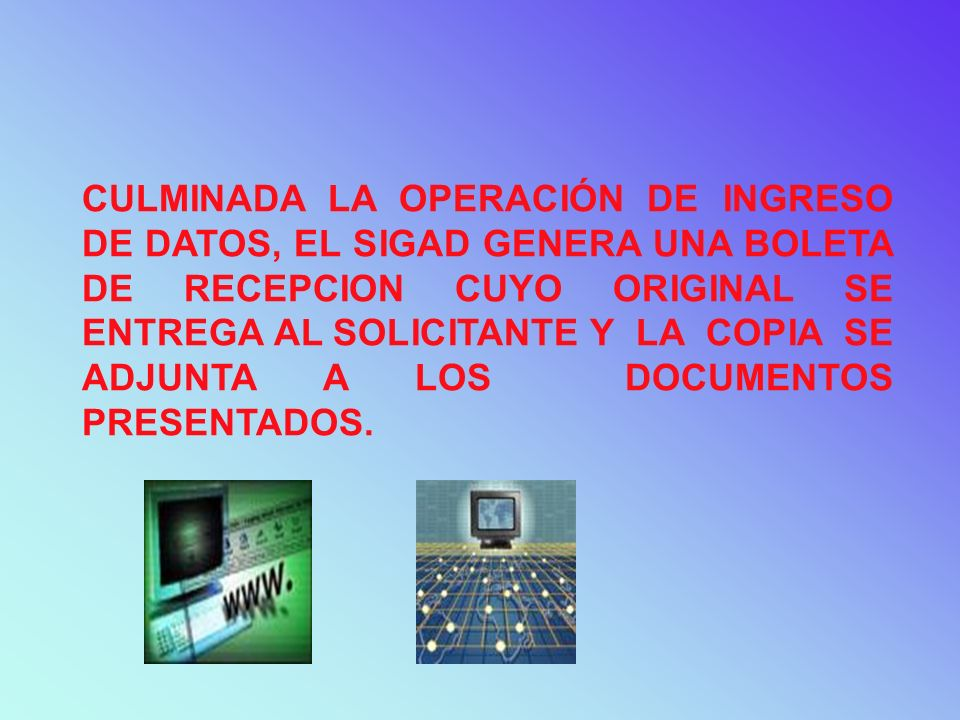 CULMINADA LA OPERACIÓN DE INGRESO DE DATOS, EL SIGAD GENERA UNA BOLETA DE RECEPCION CUYO ORIGINAL SE ENTREGA AL SOLICITANTE Y LA COPIA SE ADJUNTA A LOS DOCUMENTOS PRESENTADOS.