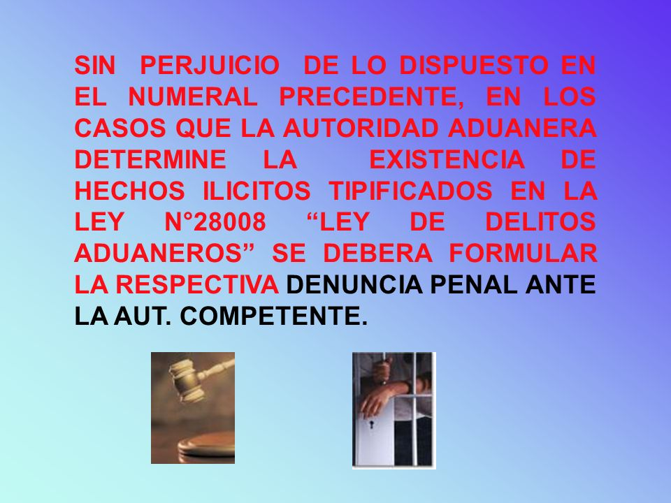 SIN PERJUICIO DE LO DISPUESTO EN EL NUMERAL PRECEDENTE, EN LOS CASOS QUE LA AUTORIDAD ADUANERA DETERMINE LA EXISTENCIA DE HECHOS ILICITOS TIPIFICADOS EN LA LEY N°28008 LEY DE DELITOS ADUANEROS SE DEBERA FORMULAR LA RESPECTIVA DENUNCIA PENAL ANTE LA AUT.