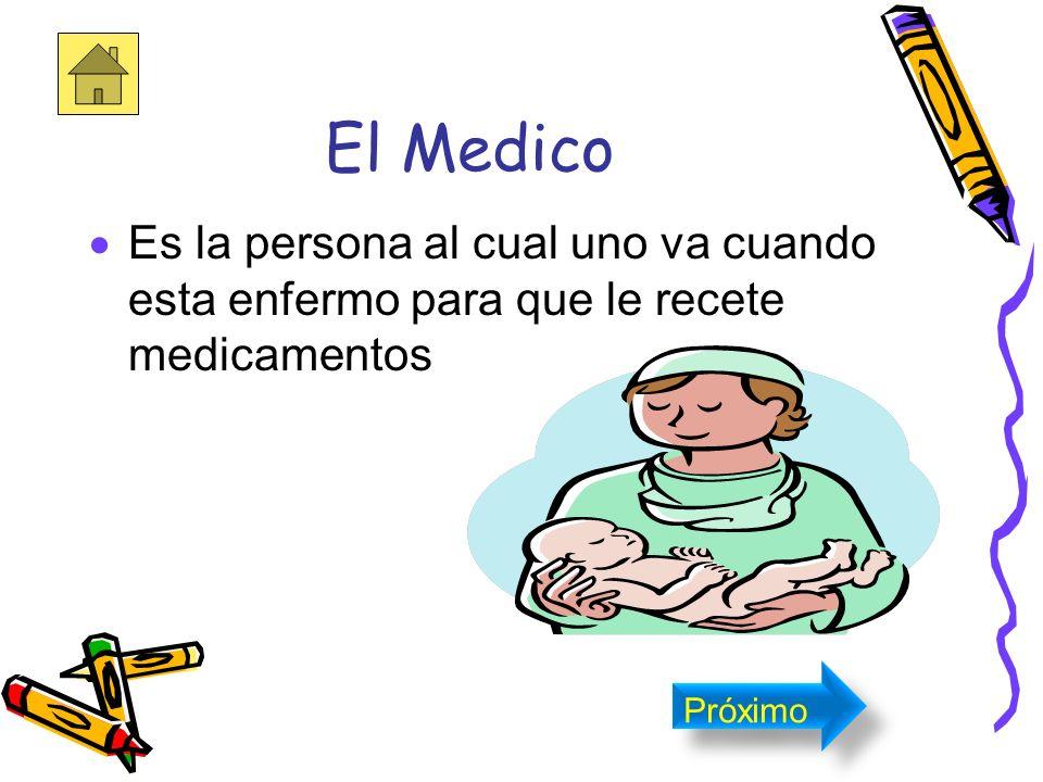 El Medico Es la persona al cual uno va cuando esta enfermo para que le recete medicamentos Próximo