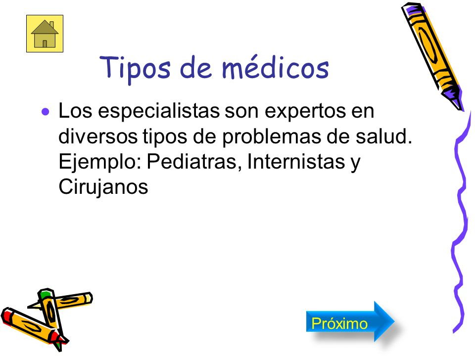 Tipos de médicos Los especialistas son expertos en diversos tipos de problemas de salud. Ejemplo: Pediatras, Internistas y Cirujanos.