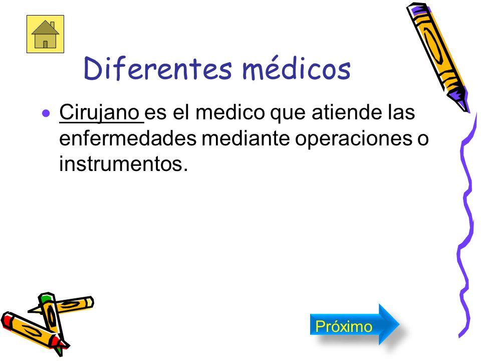 Diferentes médicos Cirujano es el medico que atiende las enfermedades mediante operaciones o instrumentos.