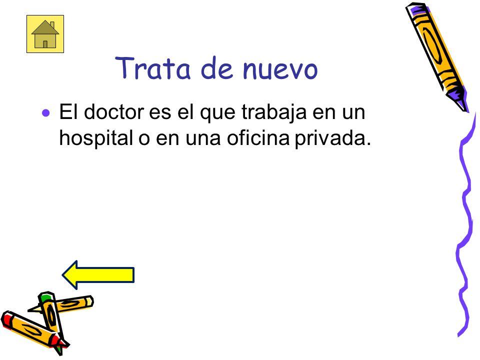 Trata de nuevo El doctor es el que trabaja en un hospital o en una oficina privada.