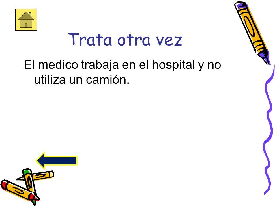 Trata otra vez El medico trabaja en el hospital y no utiliza un camión.