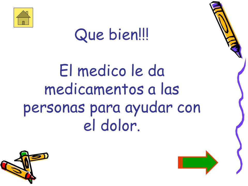 Que bien!!! El medico le da medicamentos a las personas para ayudar con el dolor.