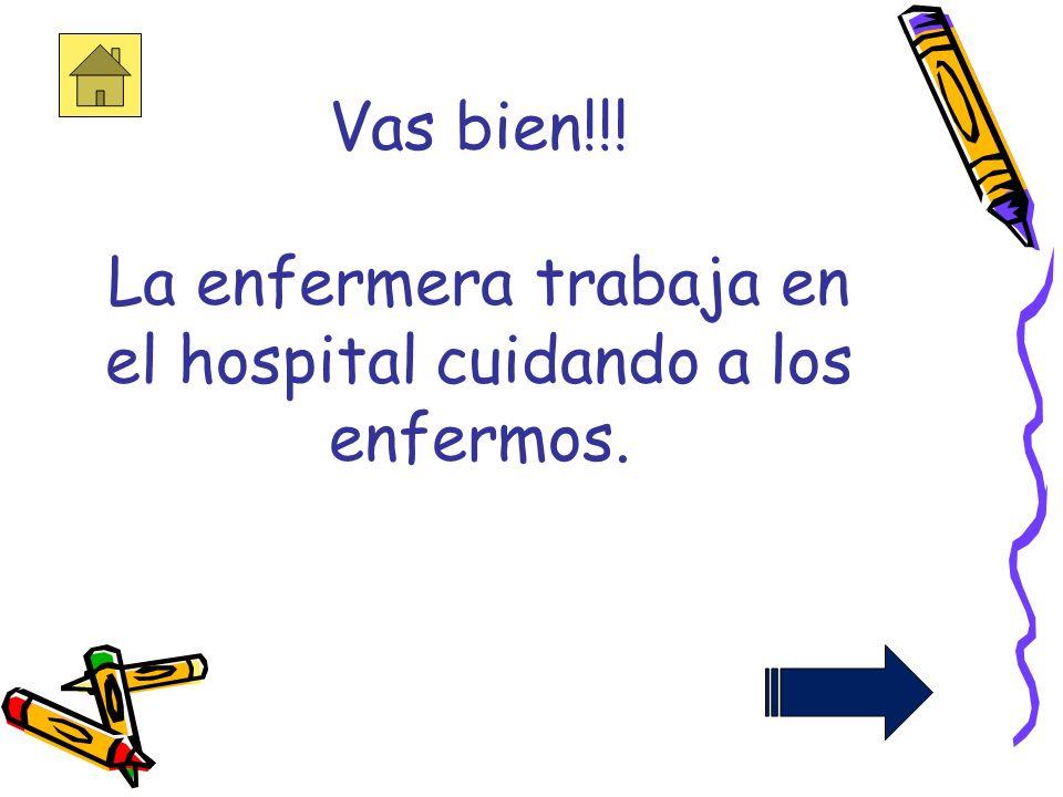 Vas bien!!! La enfermera trabaja en el hospital cuidando a los enfermos.