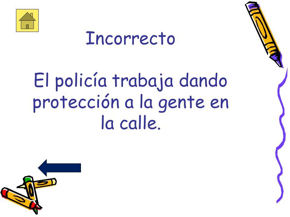 Incorrecto El policía trabaja dando protección a la gente en la calle.