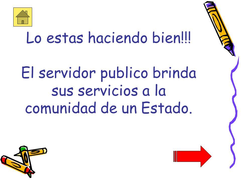 Lo estas haciendo bien!!! El servidor publico brinda sus servicios a la comunidad de un Estado.