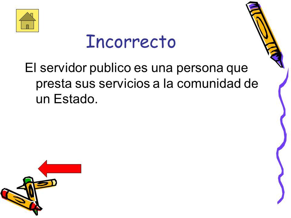 Incorrecto El servidor publico es una persona que presta sus servicios a la comunidad de un Estado.