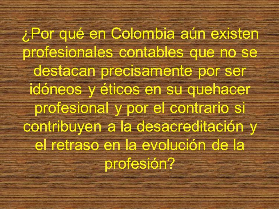 ¿Por qué en Colombia aún existen profesionales contables que no se destacan precisamente por ser idóneos y éticos en su quehacer profesional y por el contrario si contribuyen a la desacreditación y el retraso en la evolución de la profesión