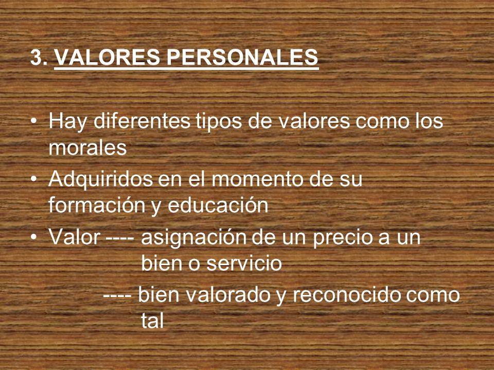3. VALORES PERSONALES Hay diferentes tipos de valores como los morales. Adquiridos en el momento de su formación y educación.