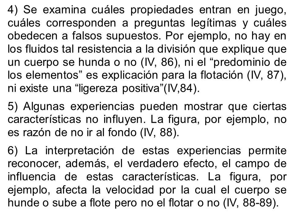 4) Se examina cuáles propiedades entran en juego, cuáles corresponden a preguntas legítimas y cuáles obedecen a falsos supuestos. Por ejemplo, no hay en los fluidos tal resistencia a la división que explique que un cuerpo se hunda o no (IV, 86), ni el predominio de los elementos es explicación para la flotación (IV, 87), ni existe una ligereza positiva (IV,84).