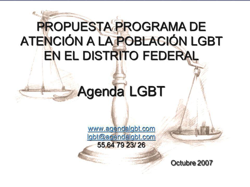 PROPUESTA PROGRAMA DE ATENCIÓN A LA POBLACIÓN LGBT EN EL DISTRITO FEDERAL Agenda LGBT www.agendalgbt.com lgbt@agendalgbt.com 55 64 79 23/ 26 Octubre 2007