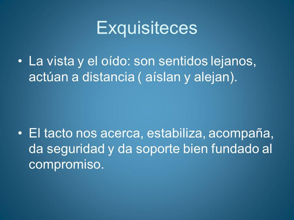 Exquisiteces La vista y el oído: son sentidos lejanos, actúan a distancia ( aíslan y alejan).