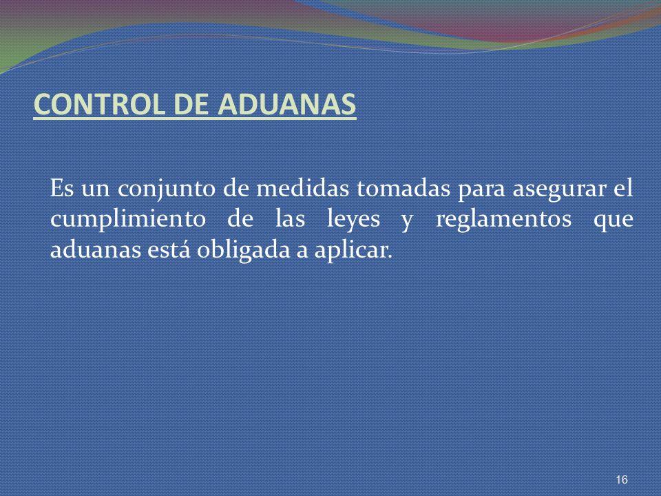 CONTROL DE ADUANAS Es un conjunto de medidas tomadas para asegurar el cumplimiento de las leyes y reglamentos que aduanas está obligada a aplicar.