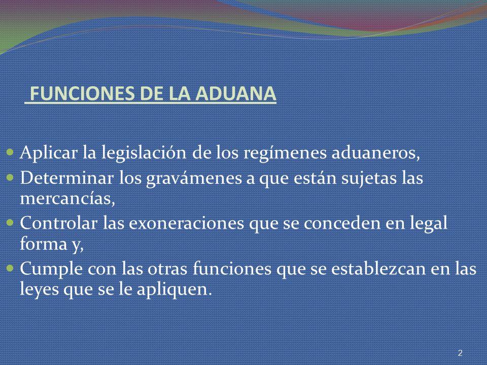FUNCIONES DE LA ADUANA Aplicar la legislación de los regímenes aduaneros, Determinar los gravámenes a que están sujetas las mercancías,