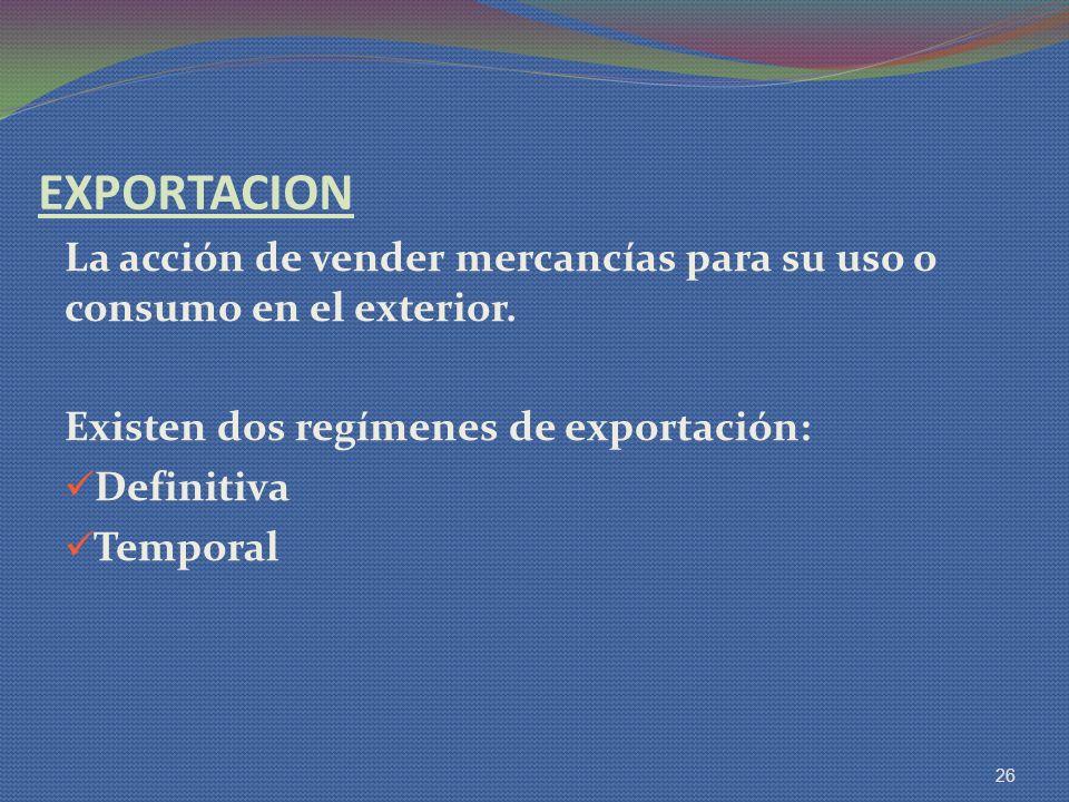 EXPORTACION La acción de vender mercancías para su uso o consumo en el exterior. Existen dos regímenes de exportación:
