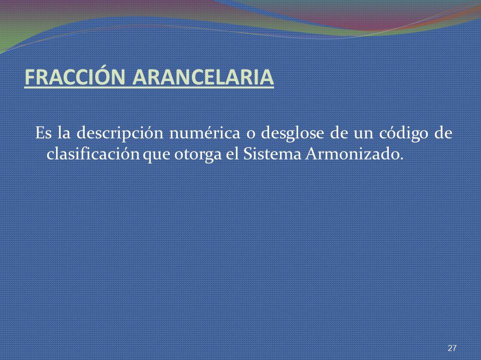 FRACCIÓN ARANCELARIA Es la descripción numérica o desglose de un código de clasificación que otorga el Sistema Armonizado.