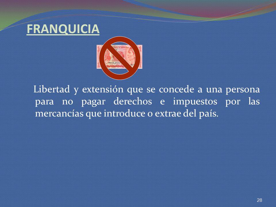 FRANQUICIA Libertad y extensión que se concede a una persona para no pagar derechos e impuestos por las mercancías que introduce o extrae del país.