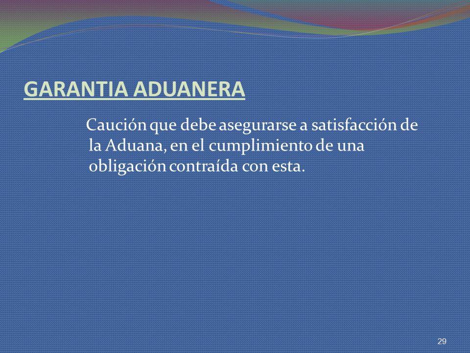 GARANTIA ADUANERA Caución que debe asegurarse a satisfacción de la Aduana, en el cumplimiento de una obligación contraída con esta.