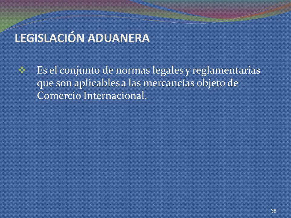 LEGISLACIÓN ADUANERA Es el conjunto de normas legales y reglamentarias que son aplicables a las mercancías objeto de Comercio Internacional.