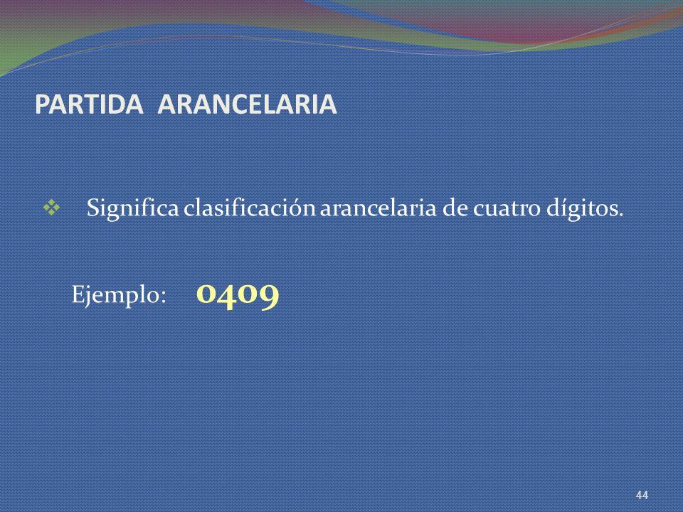 PARTIDA ARANCELARIA Significa clasificación arancelaria de cuatro dígitos. Ejemplo: 0409